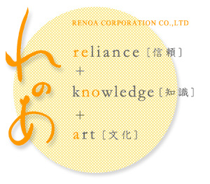 RENOA CORPORATION CO.,LTD れのあ reliance[信頼]+knowledge[知識]+art[文化]